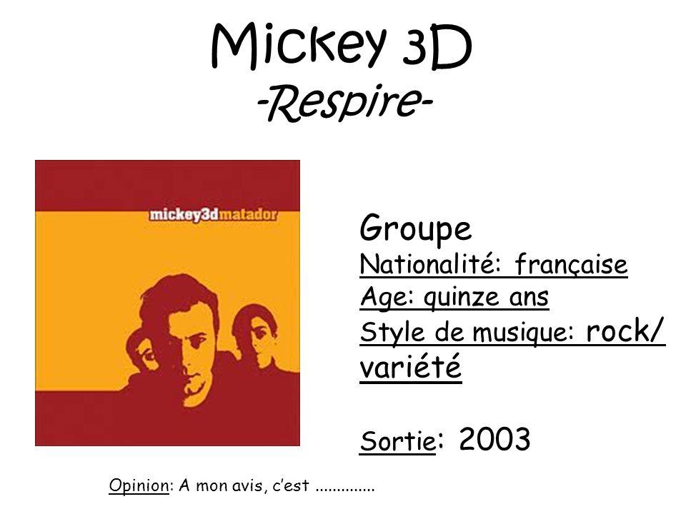 Mickey 3D -Respire- Groupe Nationalité: française Age: quinze ans Style de musique: rock/ variété Sortie : 2003 Opinion: A mon avis, cest.............