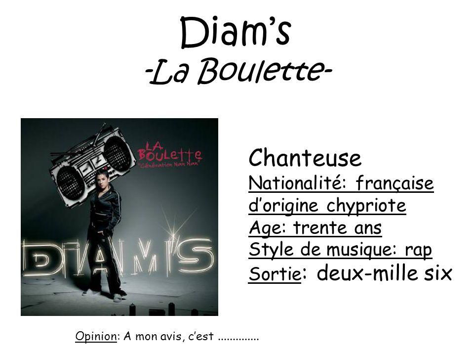 Diams -La Boulette- Chanteuse Nationalité: française dorigine chypriote Age: trente ans Style de musique: rap Sortie : deux-mille six Opinion: A mon a