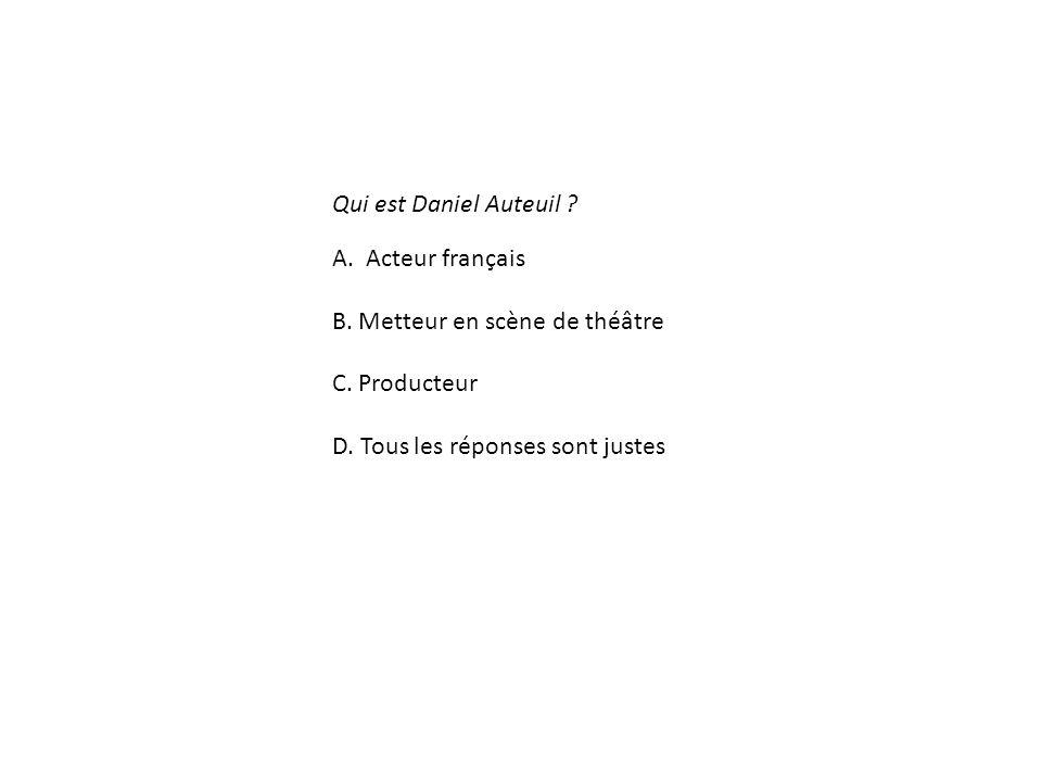 Qui est Daniel Auteuil .A. Acteur français B. Metteur en scène de théâtre C.