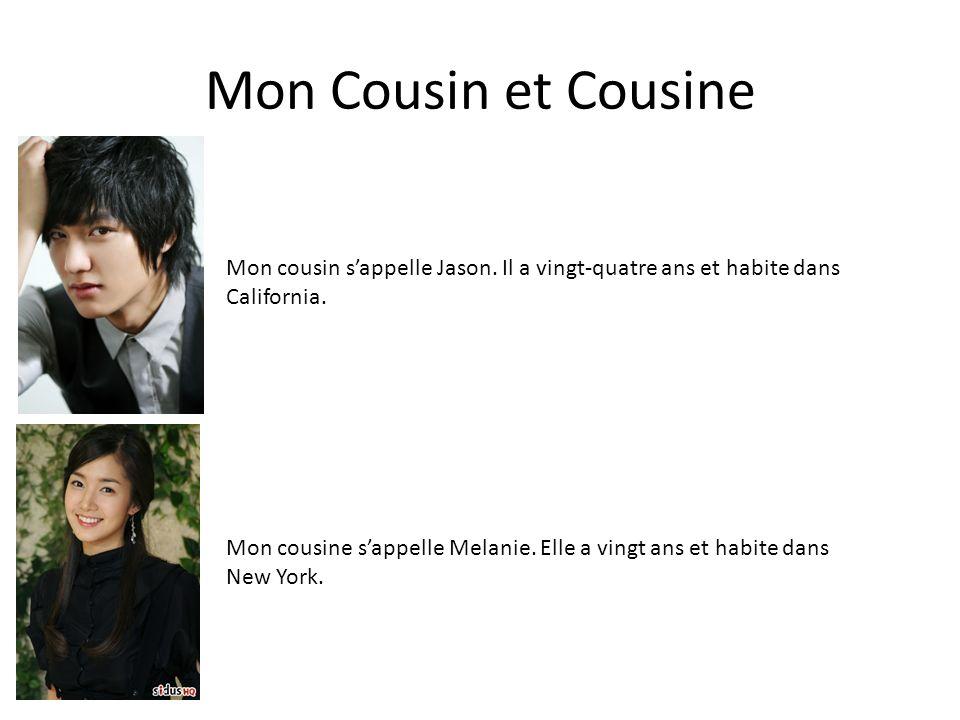 Mon Cousin et Cousine Mon cousin sappelle Jason. Il a vingt-quatre ans et habite dans California. Mon cousine sappelle Melanie. Elle a vingt ans et ha