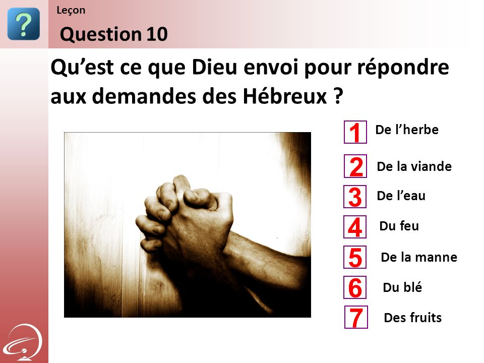De lherbe De leau Du feu Quest ce que Dieu envoi pour répondre aux demandes des Hébreux ? Question 10 Leçon De la viande De la manne 1 3 4 2 5 Du blé