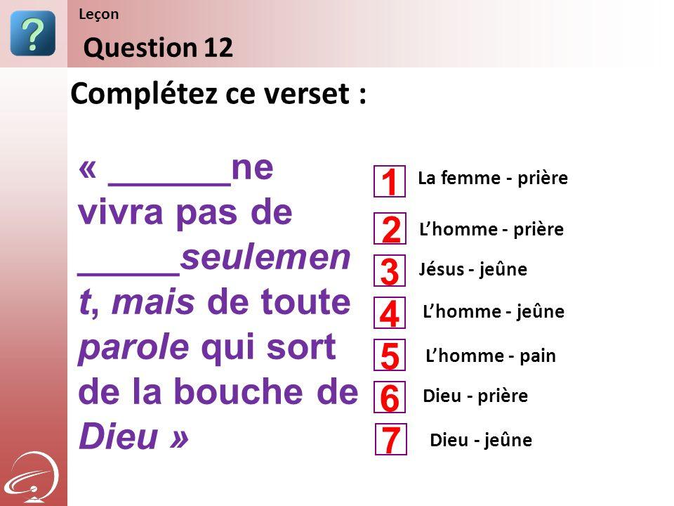 La femme - prière Jésus - jeûne Lhomme - jeûne Complétez ce verset : Question 12 Leçon Lhomme - prière Lhomme - pain 1 3 4 2 5 Dieu - prière 6 Dieu -