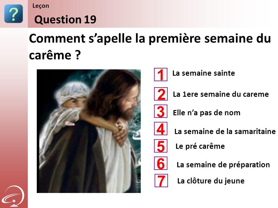 La semaine sainte Elle na pas de nom La semaine de la samaritaine Comment sapelle la première semaine du carême ? Question 19 Leçon La 1ere semaine du