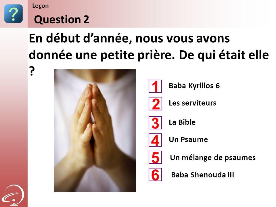 Baba Kyrillos 6 La Bible Un Psaume En début dannée, nous vous avons donnée une petite prière. De qui était elle ? Question 2 Leçon Les serviteurs Un m
