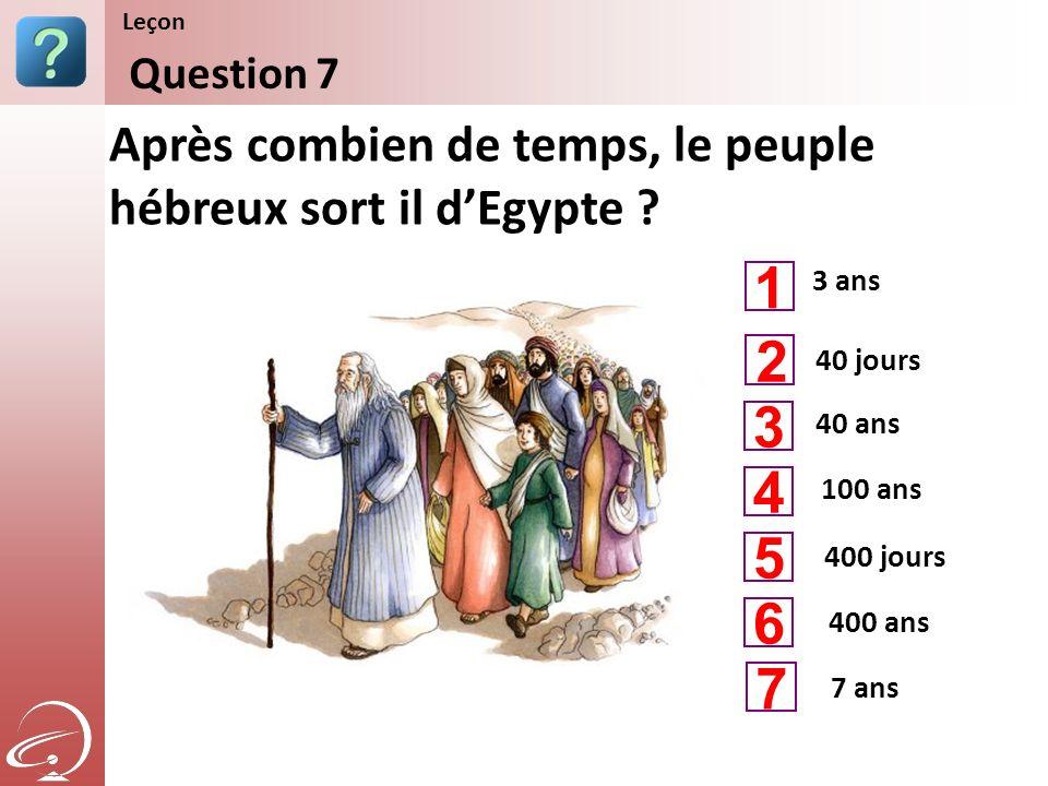 3 ans 40 ans 100 ans Après combien de temps, le peuple hébreux sort il dEgypte ? Question 7 Leçon 40 jours 400 jours 1 3 4 2 5 400 ans 6 7 ans 7