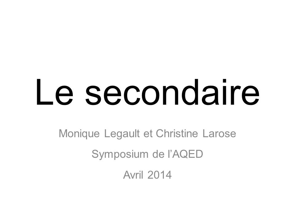 Le secondaire Monique Legault et Christine Larose Symposium de lAQED Avril 2014