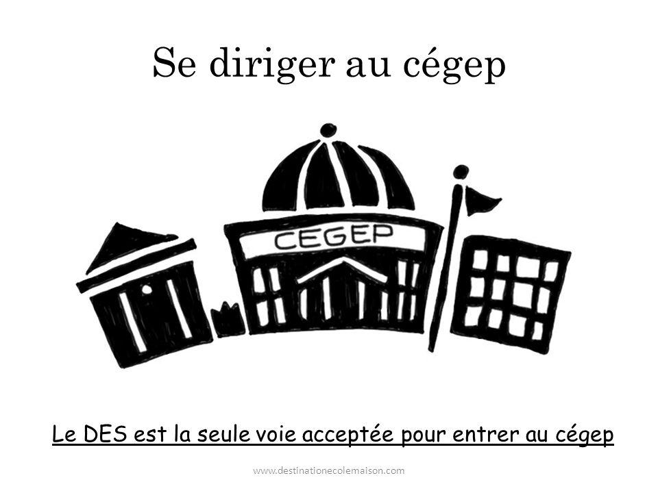 Se diriger au cégep Le DES est la seule voie acceptée pour entrer au cégep www.destinationecolemaison.com
