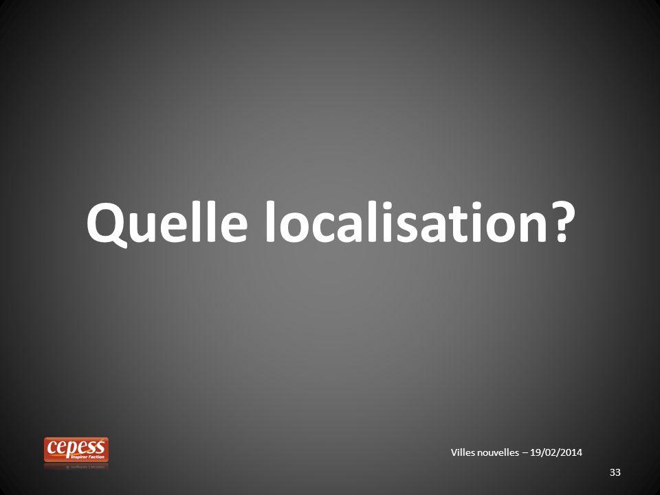 33 Quelle localisation? Villes nouvelles – 19/02/2014