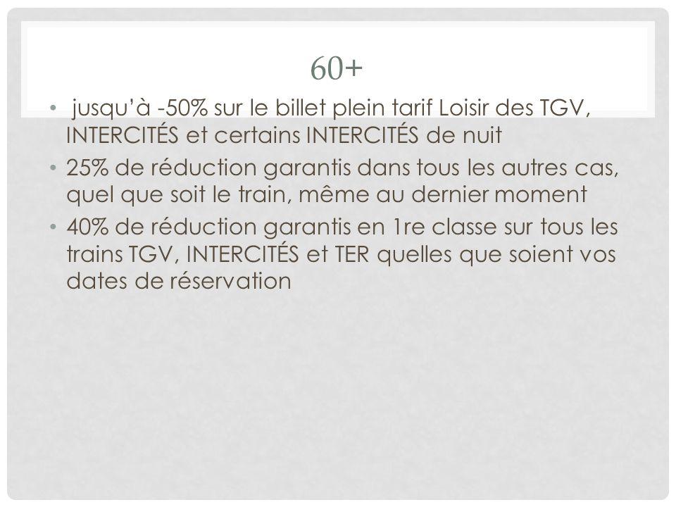 60+ jusquà -50% sur le billet plein tarif Loisir des TGV, INTERCITÉS et certains INTERCITÉS de nuit 25% de réduction garantis dans tous les autres cas, quel que soit le train, même au dernier moment 40% de réduction garantis en 1re classe sur tous les trains TGV, INTERCITÉS et TER quelles que soient vos dates de réservation