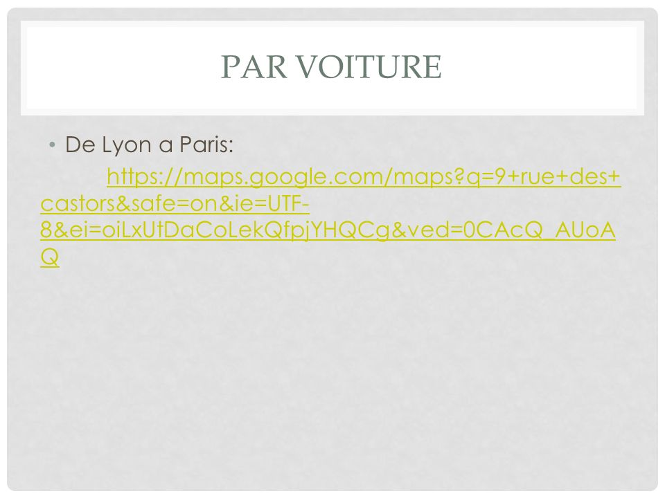 PAR VOITURE De Lyon a Paris: https://maps.google.com/maps?q=9+rue+des+ castors&safe=on&ie=UTF- 8&ei=oiLxUtDaCoLekQfpjYHQCg&ved=0CAcQ_AUoA Q