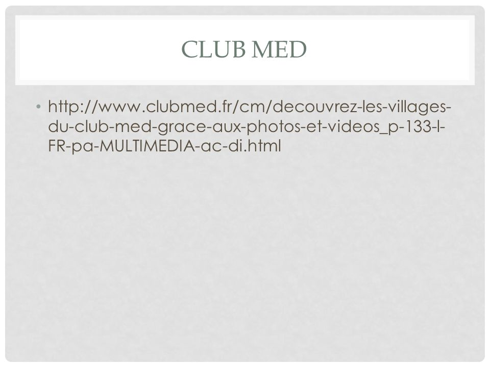 CLUB MED http://www.clubmed.fr/cm/decouvrez-les-villages- du-club-med-grace-aux-photos-et-videos_p-133-l- FR-pa-MULTIMEDIA-ac-di.html