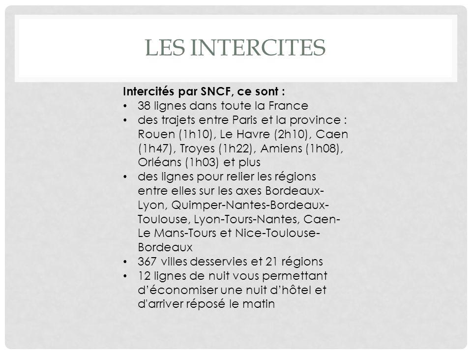 LES INTERCITES Intercités par SNCF, ce sont : 38 lignes dans toute la France des trajets entre Paris et la province : Rouen (1h10), Le Havre (2h10), Caen (1h47), Troyes (1h22), Amiens (1h08), Orléans (1h03) et plus des lignes pour relier les régions entre elles sur les axes Bordeaux- Lyon, Quimper-Nantes-Bordeaux- Toulouse, Lyon-Tours-Nantes, Caen- Le Mans-Tours et Nice-Toulouse- Bordeaux 367 villes desservies et 21 régions 12 lignes de nuit vous permettant déconomiser une nuit dhôtel et d arriver réposé le matin