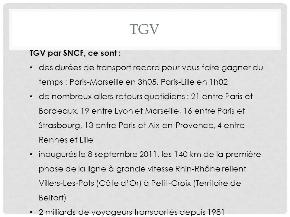 TGV TGV par SNCF, ce sont : des durées de transport record pour vous faire gagner du temps : Paris-Marseille en 3h05, Paris-Lille en 1h02 de nombreux allers-retours quotidiens : 21 entre Paris et Bordeaux, 19 entre Lyon et Marseille, 16 entre Paris et Strasbourg, 13 entre Paris et Aix-en-Provence, 4 entre Rennes et Lille inaugurés le 8 septembre 2011, les 140 km de la première phase de la ligne à grande vitesse Rhin-Rhône relient Villers-Les-Pots (Côte dOr) à Petit-Croix (Territoire de Belfort) 2 milliards de voyageurs transportés depuis 1981