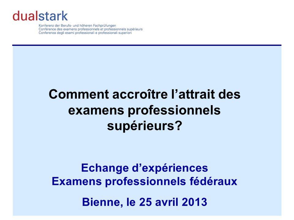Comment accroître lattrait des examens professionnels supérieurs? Echange dexpériences Examens professionnels fédéraux Bienne, le 25 avril 2013