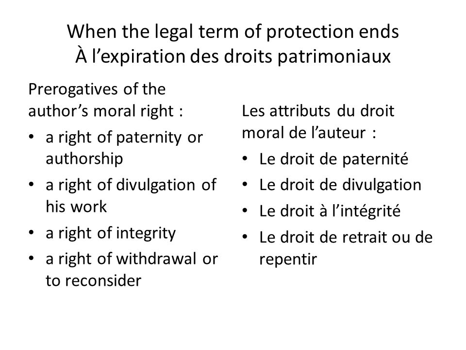 When the legal term of protection ends À lexpiration des droits patrimoniaux Prerogatives of the authors moral right : a right of paternity or authorship a right of divulgation of his work a right of integrity a right of withdrawal or to reconsider Les attributs du droit moral de lauteur : Le droit de paternité Le droit de divulgation Le droit à lintégrité Le droit de retrait ou de repentir