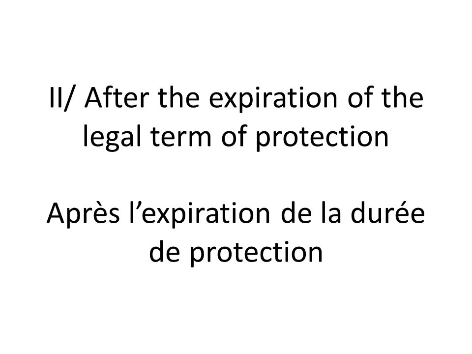 II/ After the expiration of the legal term of protection Après lexpiration de la durée de protection