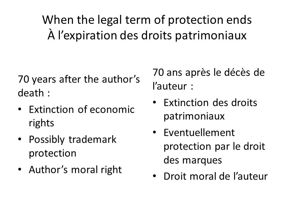 When the legal term of protection ends À lexpiration des droits patrimoniaux 70 years after the authors death : Extinction of economic rights Possibly trademark protection Authors moral right 70 ans après le décès de lauteur : Extinction des droits patrimoniaux Eventuellement protection par le droit des marques Droit moral de lauteur