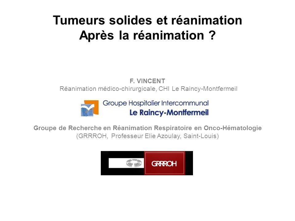 Tumeurs solides et réanimation Après la réanimation ? F. VINCENT Réanimation médico-chirurgicale, CHI Le Raincy-Montfermeil Groupe de Recherche en Réa