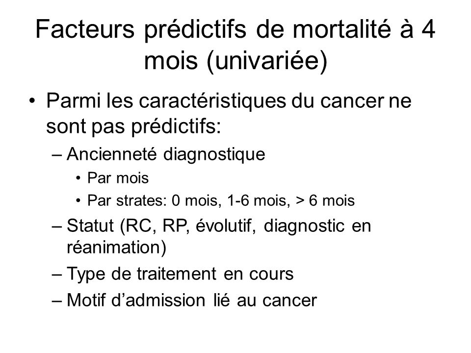 Facteurs prédictifs de mortalité à 4 mois (univariée) Parmi les caractéristiques du cancer ne sont pas prédictifs: –Ancienneté diagnostique Par mois Par strates: 0 mois, 1-6 mois, > 6 mois –Statut (RC, RP, évolutif, diagnostic en réanimation) –Type de traitement en cours –Motif dadmission lié au cancer