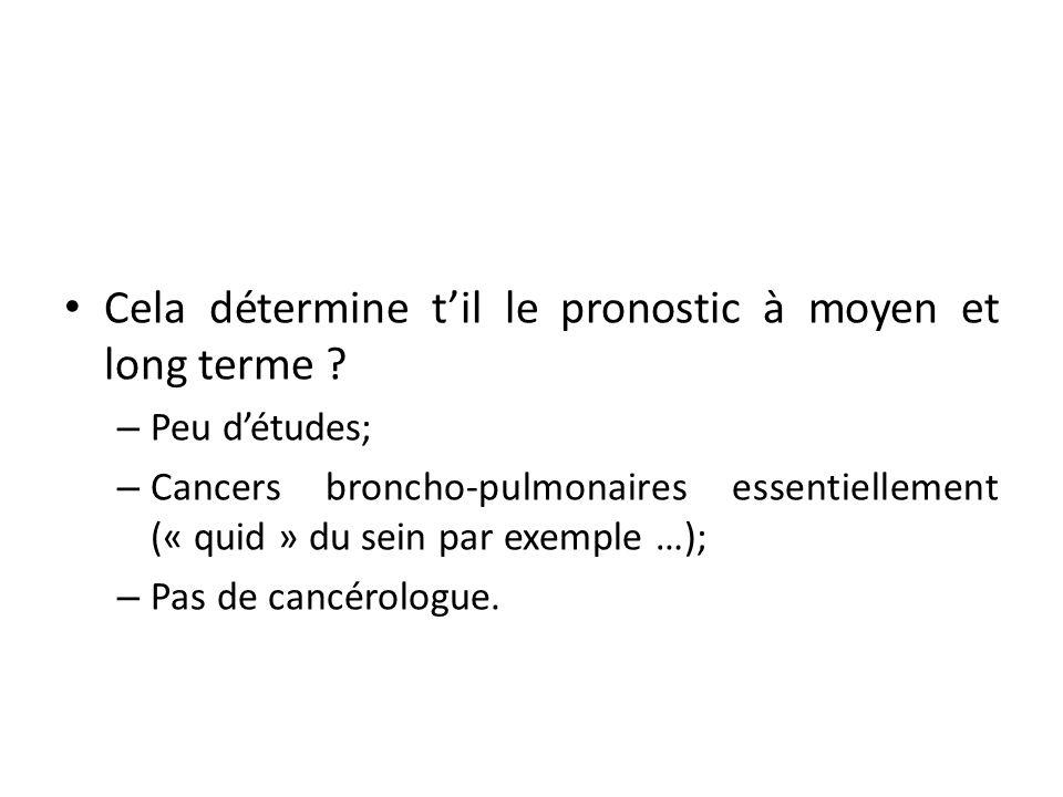 Cela détermine til le pronostic à moyen et long terme ? – Peu détudes; – Cancers broncho-pulmonaires essentiellement (« quid » du sein par exemple …);