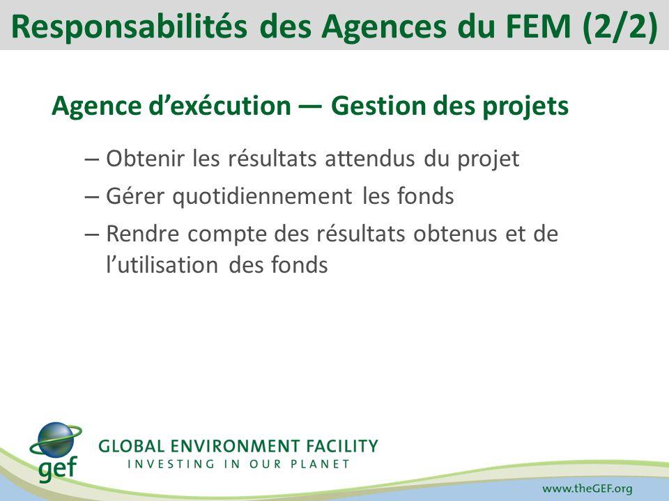 Agence dexécution Gestion des projets – Obtenir les résultats attendus du projet – Gérer quotidiennement les fonds – Rendre compte des résultats obtenus et de lutilisation des fonds Responsabilités des Agences du FEM (2/2)