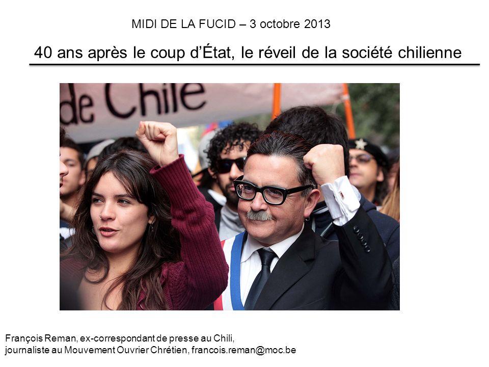 40 ans après le coup dÉtat, le réveil de la société chilienne François Reman, ex-correspondant de presse au Chili, journaliste au Mouvement Ouvrier Chrétien, francois.reman@moc.be MIDI DE LA FUCID – 3 octobre 2013