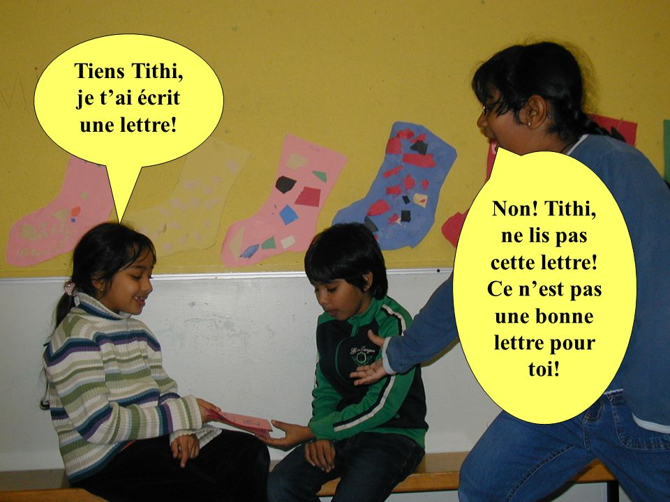 Tiens Tithi, je tai écrit une lettre! Non! Tithi, ne lis pas cette lettre! Ce nest pas une bonne lettre pour toi!
