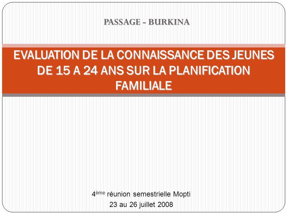 PASSAGE - BURKINA EVALUATION DE LA CONNAISSANCE DES JEUNES DE 15 A 24 ANS SUR LA PLANIFICATION FAMILIALE 4 ème réunion semestrielle Mopti 23 au 26 jui