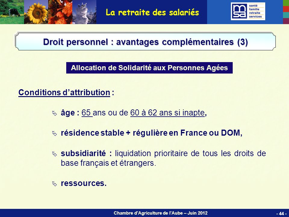 Chambre dAgriculture de lAube – Juin 2012 Conditions dattribution : âge : 65 ans ou de 60 à 62 ans si inapte, résidence stable + régulière en France ou DOM, subsidiarité : liquidation prioritaire de tous les droits de base français et étrangers.