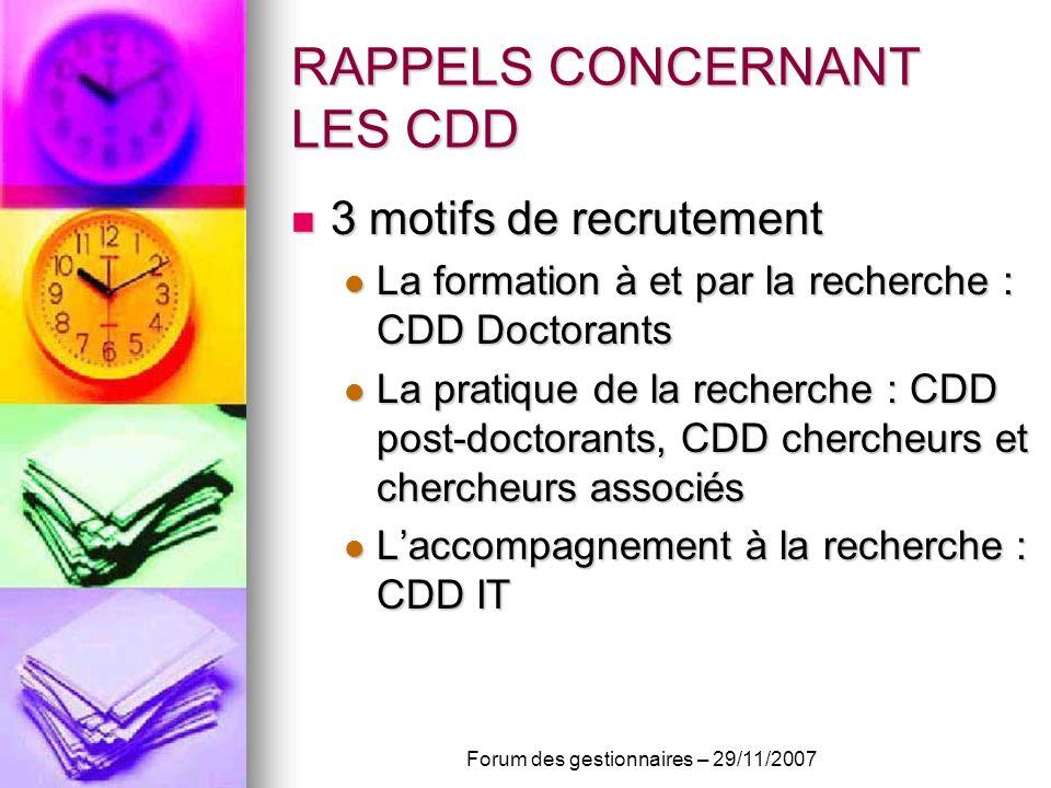 RAPPELS CONCERNANT LES CDD 3 motifs de recrutement 3 motifs de recrutement La formation à et par la recherche : CDD Doctorants La formation à et par la recherche : CDD Doctorants La pratique de la recherche : CDD post-doctorants, CDD chercheurs et chercheurs associés La pratique de la recherche : CDD post-doctorants, CDD chercheurs et chercheurs associés Laccompagnement à la recherche : CDD IT Laccompagnement à la recherche : CDD IT Forum des gestionnaires – 29/11/2007