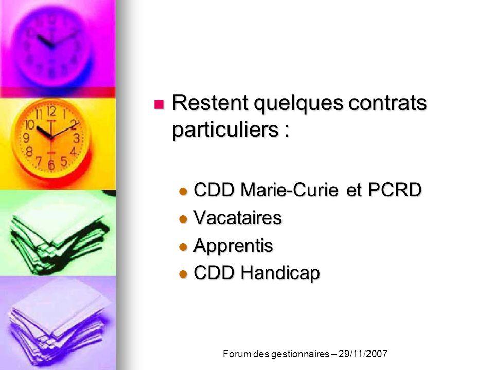 Restent quelques contrats particuliers : Restent quelques contrats particuliers : CDD Marie-Curie et PCRD CDD Marie-Curie et PCRD Vacataires Vacataires Apprentis Apprentis CDD Handicap CDD Handicap Forum des gestionnaires – 29/11/2007