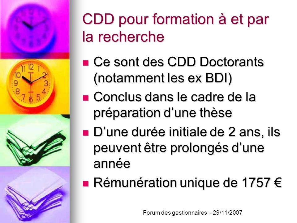 CDD pour formation à et par la recherche Ce sont des CDD Doctorants (notamment les ex BDI) Ce sont des CDD Doctorants (notamment les ex BDI) Conclus dans le cadre de la préparation dune thèse Conclus dans le cadre de la préparation dune thèse Dune durée initiale de 2 ans, ils peuvent être prolongés dune année Dune durée initiale de 2 ans, ils peuvent être prolongés dune année Rémunération unique de 1757 Rémunération unique de 1757 Forum des gestionnaires - 29/11/2007