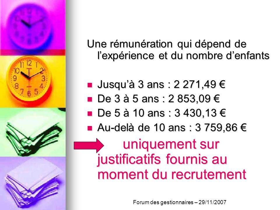 Une rémunération qui dépend de lexpérience et du nombre denfants Jusquà 3 ans : 2 271,49 Jusquà 3 ans : 2 271,49 De 3 à 5 ans : 2 853,09 De 3 à 5 ans : 2 853,09 De 5 à 10 ans : 3 430,13 De 5 à 10 ans : 3 430,13 Au-delà de 10 ans : 3 759,86 Au-delà de 10 ans : 3 759,86 uniquement sur justificatifs fournis au moment du recrutement uniquement sur justificatifs fournis au moment du recrutement Forum des gestionnaires – 29/11/2007