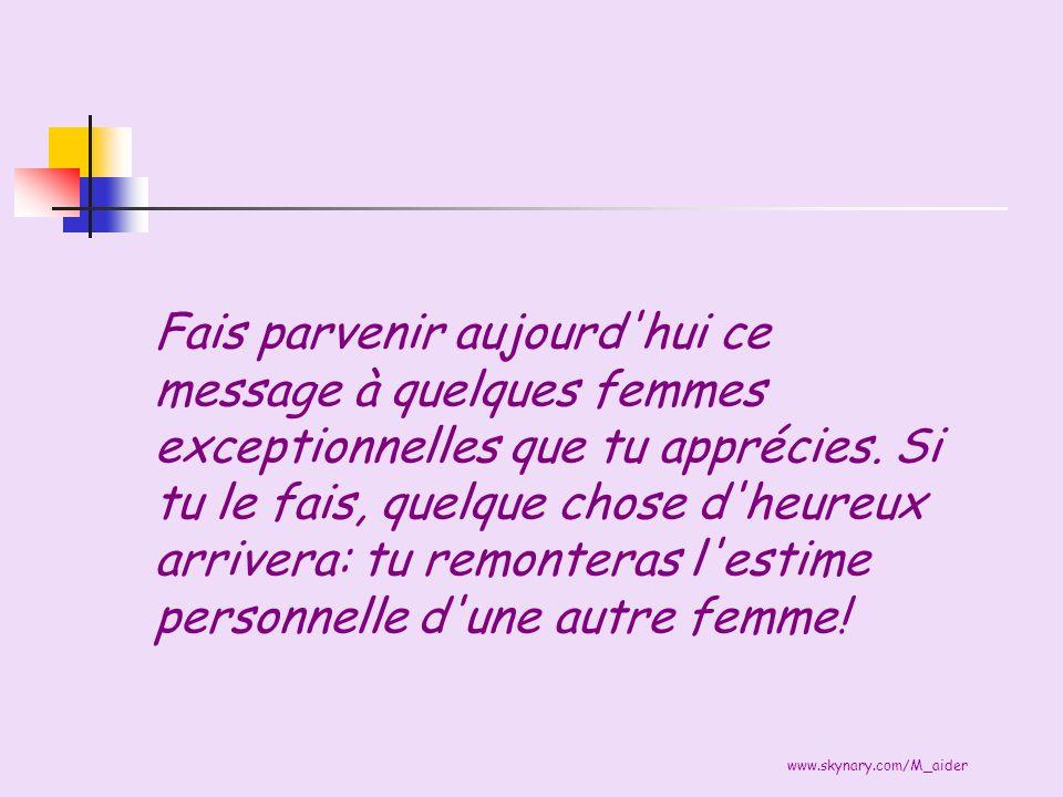 www.skynary.com/M_aider Fais parvenir aujourd'hui ce message à quelques femmes exceptionnelles que tu apprécies. Si tu le fais, quelque chose d'heureu