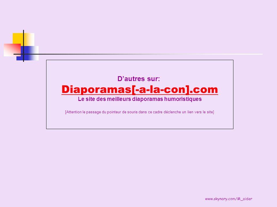 www.skynary.com/M_aider Dautres sur: Diaporamas[-a-la-con].com Le site des meilleurs diaporamas humoristiques [Attention le passage du pointeur de sou