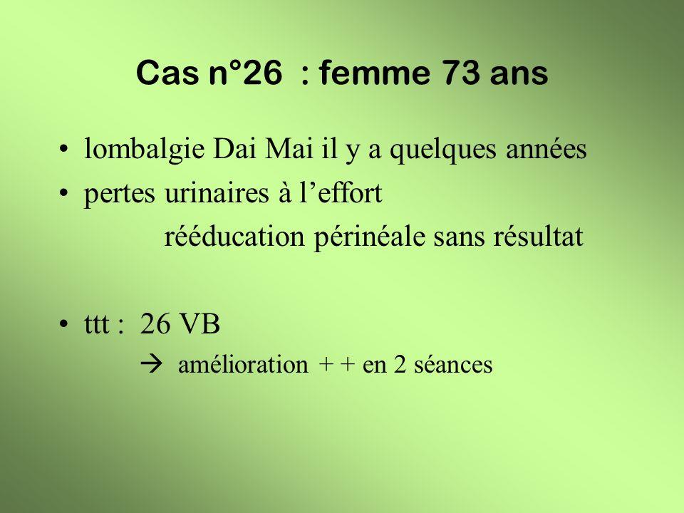 Cas n°26 : femme 73 ans lombalgie Dai Mai il y a quelques années pertes urinaires à leffort rééducation périnéale sans résultat ttt : 26 VB améliorati
