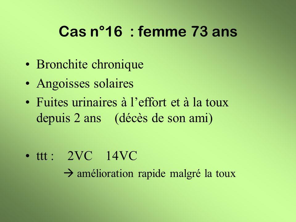 Cas n°16 : femme 73 ans Bronchite chronique Angoisses solaires Fuites urinaires à leffort et à la toux depuis 2 ans (décès de son ami) ttt : 2VC 14VC