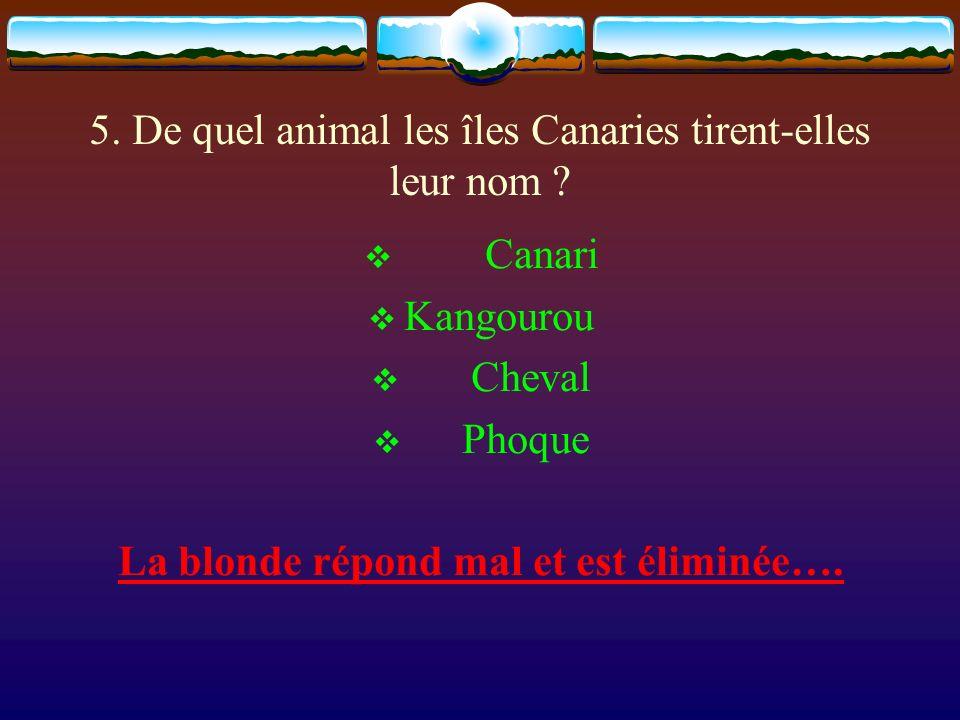 5. De quel animal les îles Canaries tirent-elles leur nom ? Canari Kangourou Cheval Phoque La blonde répond mal et est éliminée….