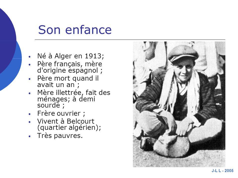J-L L - 2005 Son enfance Né à Alger en 1913; Père français, mère d origine espagnol ; Père mort quand il avait un an ; Mère illettrée, fait des ménages; à demi sourde ; Frère ouvrier ; Vivent à Belcourt (quartier algérien); Très pauvres.