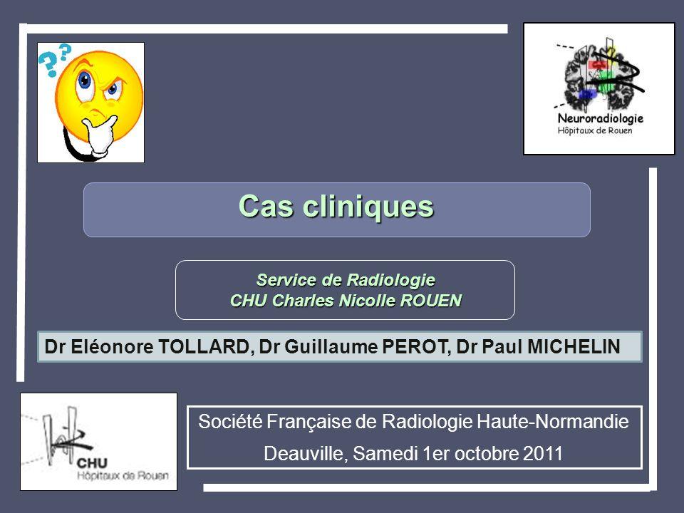 Cas cliniques Service de Radiologie CHU Charles Nicolle ROUEN Société Française de Radiologie Haute-Normandie Deauville, Samedi 1er octobre 2011 Dr El