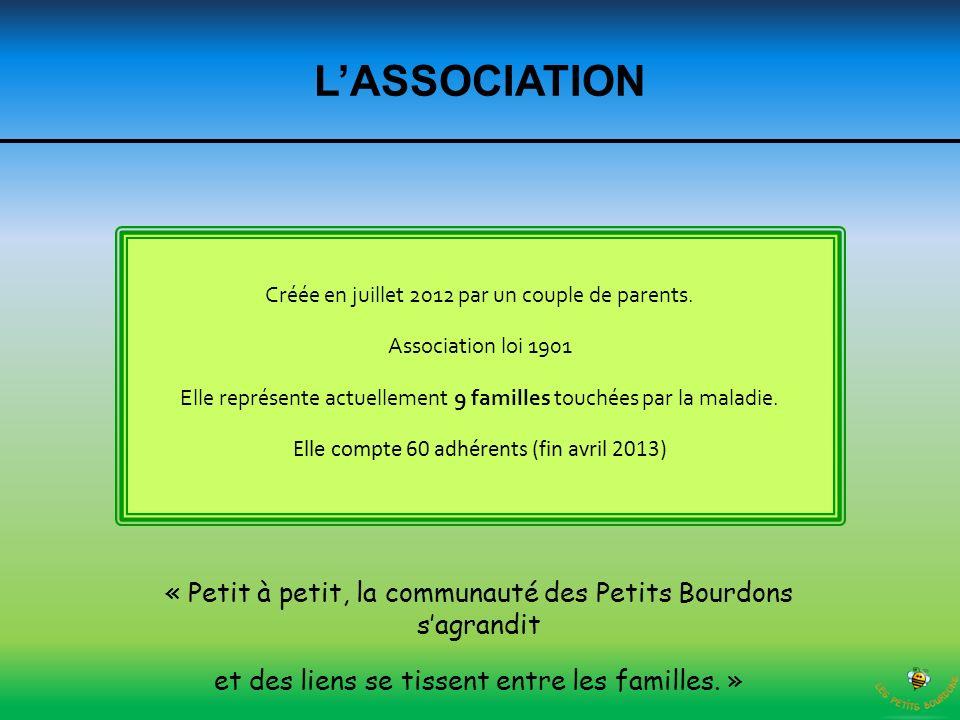 LASSOCIATION Créée en juillet 2012 par un couple de parents. Association loi 1901 Elle représente actuellement 9 familles touchées par la maladie. Ell