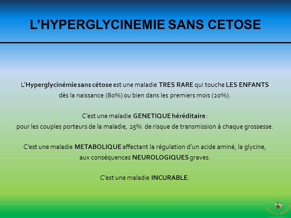 LHYPERGLYCINEMIE SANS CETOSE LHyperglycinémie sans cétose est une maladie TRES RARE qui touche LES ENFANTS dès la naissance (80%) ou bien dans les pre