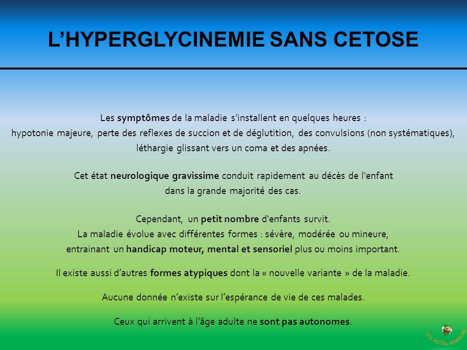 LHYPERGLYCINEMIE SANS CETOSE Les symptômes de la maladie s'installent en quelques heures : hypotonie majeure, perte des reflexes de succion et de dégl