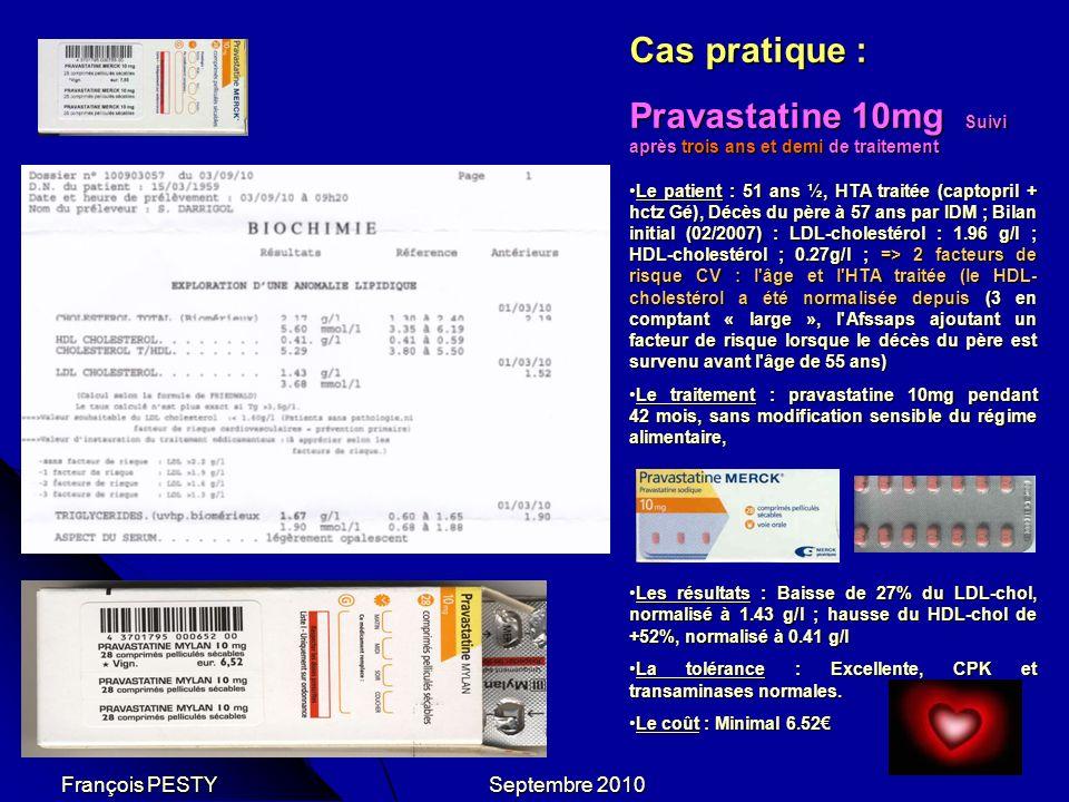 Cas pratique : Pravastatine 10mg Suivi après trois ans et demi de traitement Le patient : 51 ans ½, HTA traitée (captopril + hctz Gé), Décès du père à 57 ans par IDM ; Bilan initial (02/2007) : LDL-cholestérol : 1.96 g/l ; HDL-cholestérol ; 0.27g/l ; => 2 facteurs de risque CV : l âge et l HTA traitée (le HDL- cholestérol a été normalisée depuis (3 en comptant « large », l Afssaps ajoutant un facteur de risque lorsque le décès du père est survenu avant l âge de 55 ans)Le patient : 51 ans ½, HTA traitée (captopril + hctz Gé), Décès du père à 57 ans par IDM ; Bilan initial (02/2007) : LDL-cholestérol : 1.96 g/l ; HDL-cholestérol ; 0.27g/l ; => 2 facteurs de risque CV : l âge et l HTA traitée (le HDL- cholestérol a été normalisée depuis (3 en comptant « large », l Afssaps ajoutant un facteur de risque lorsque le décès du père est survenu avant l âge de 55 ans) Le traitement : pravastatine 10mg pendant 42 mois, sans modification sensible du régime alimentaire,Le traitement : pravastatine 10mg pendant 42 mois, sans modification sensible du régime alimentaire, Les résultats : Baisse de 27% du LDL-chol, normalisé à 1.43 g/l ; hausse du HDL-chol de +52%, normalisé à 0.41 g/lLes résultats : Baisse de 27% du LDL-chol, normalisé à 1.43 g/l ; hausse du HDL-chol de +52%, normalisé à 0.41 g/l La tolérance : Excellente, CPK et transaminases normales.La tolérance : Excellente, CPK et transaminases normales.