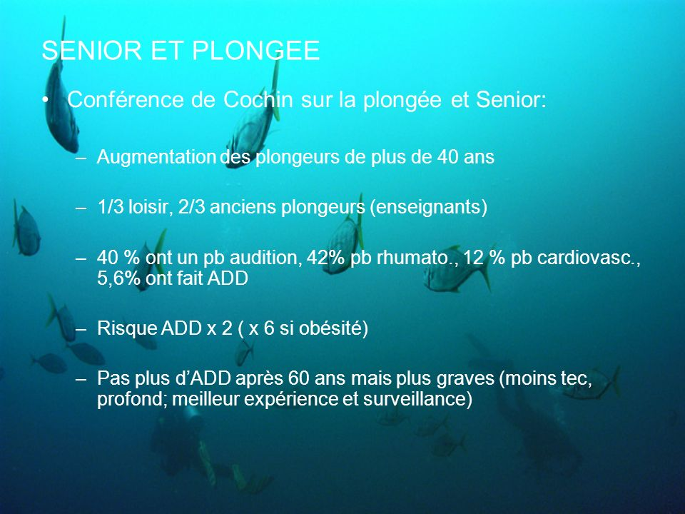 SENIOR ET PLONGEE Conférence de Cochin sur la plongée et Senior: –Augmentation des plongeurs de plus de 40 ans –1/3 loisir, 2/3 anciens plongeurs (enseignants) –40 % ont un pb audition, 42% pb rhumato., 12 % pb cardiovasc., 5,6% ont fait ADD –Risque ADD x 2 ( x 6 si obésité) –Pas plus dADD après 60 ans mais plus graves (moins tec, profond; meilleur expérience et surveillance)