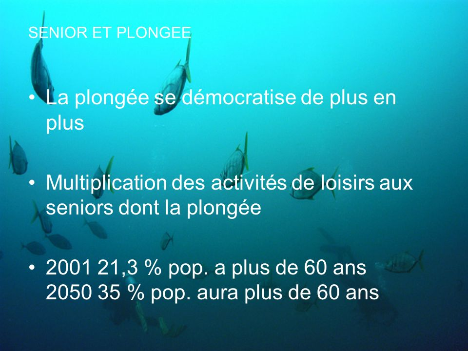 SENIOR ET PLONGEE Etude du DAN de 1999: suivi des plongeurs de plus de 50 ans est en cours –Profils de plongée –Problèmes déquipement –Accidents de décompression en plongée –Passé médical et de plongeur –Incidents liés à la plongée Elle va durer 10 ans