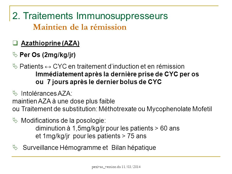 2. Traitements Immunosuppresseurs Maintien de la rémission Azathioprine (AZA) Per Os (2mg/kg/jr) Patients CYC en traitement dinduction et en rémission