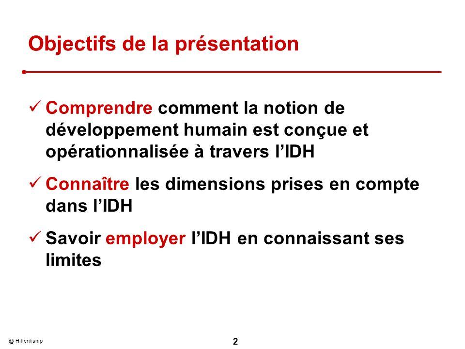 @ Hillenkamp 2 Objectifs de la présentation Comprendre comment la notion de développement humain est conçue et opérationnalisée à travers lIDH Connaître les dimensions prises en compte dans lIDH Savoir employer lIDH en connaissant ses limites