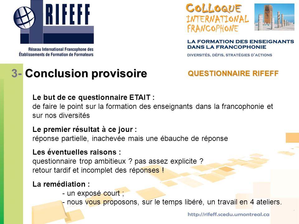 QUESTIONNAIRE RIFEFF 3- Conclusion provisoire Le but de ce questionnaire ETAIT : de faire le point sur la formation des enseignants dans la francophon