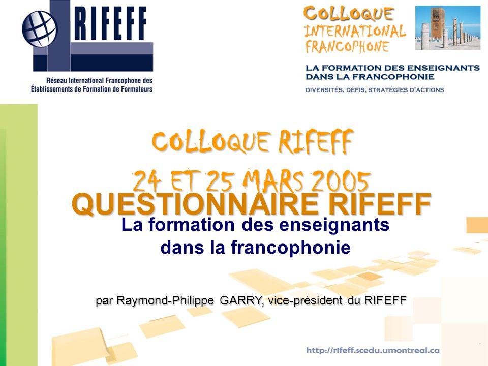 QUESTIONNAIRE RIFEFF par Raymond-Philippe GARRY, vice-président du RIFEFF COLLOQUE RIFEFF 24 ET 25 MARS 2005 La formation des enseignants dans la fran